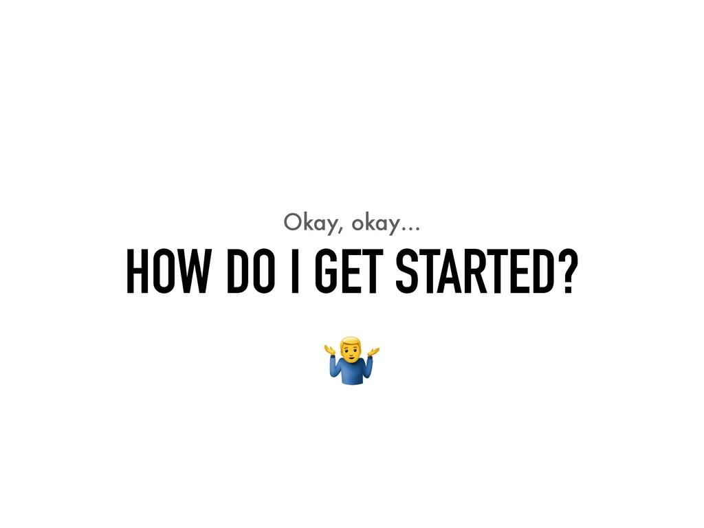 Okay, okay… HOW DO I GET STARTED?