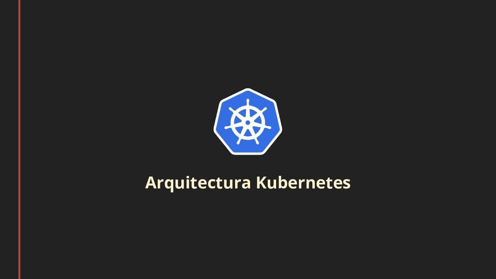 Arquitectura Kubernetes