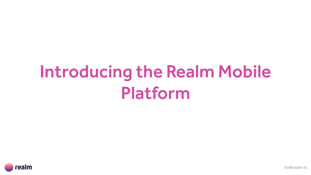 Introducing the Realm Mobile Platform to@realm....
