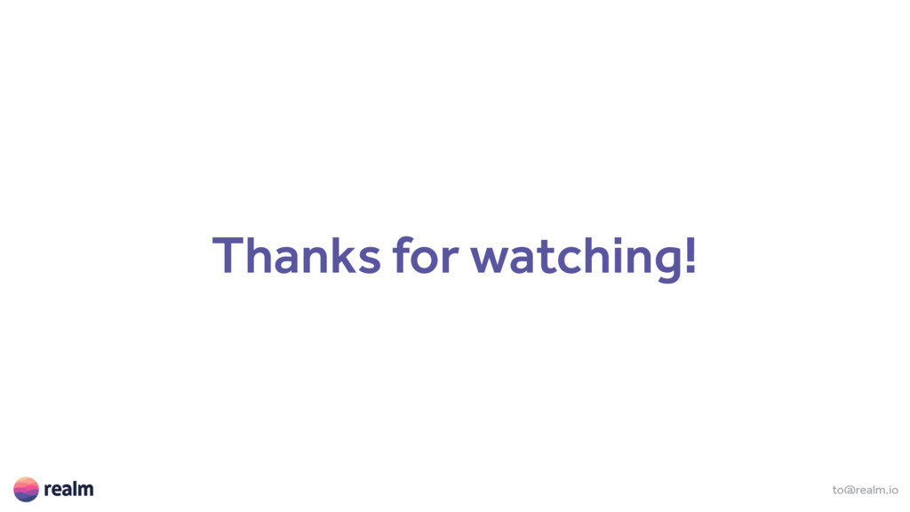 Thanks for watching! to@realm.io