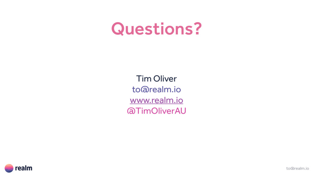 to@realm.io Questions? Tim Oliver to@realm.io w...