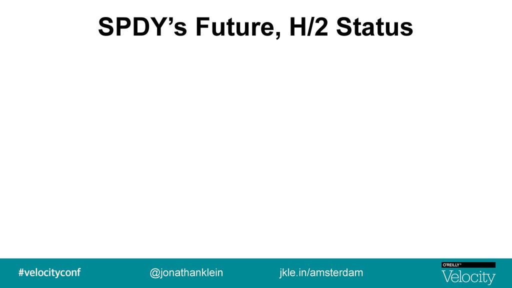SPDY's Future, H/2 Status @jonathanklein jkle.i...