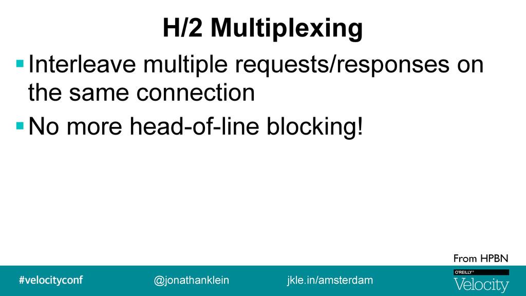H/2 Multiplexing !Interleave multiple requests/...