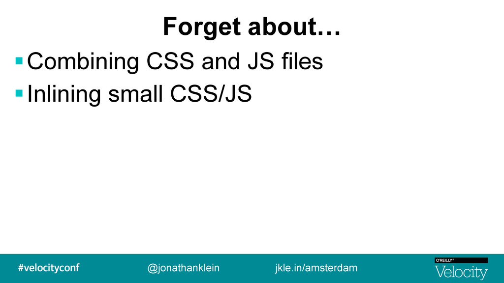 Forget about… !Combining CSS and JS files !Inli...