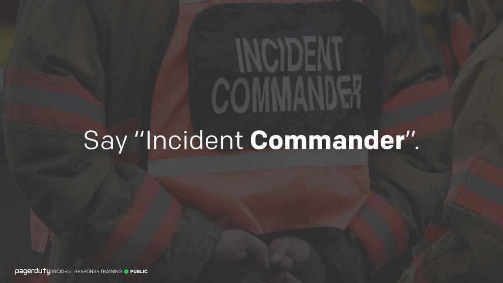 "Say ""Incident Commander"". INCIDENT RESPONSE TRA..."