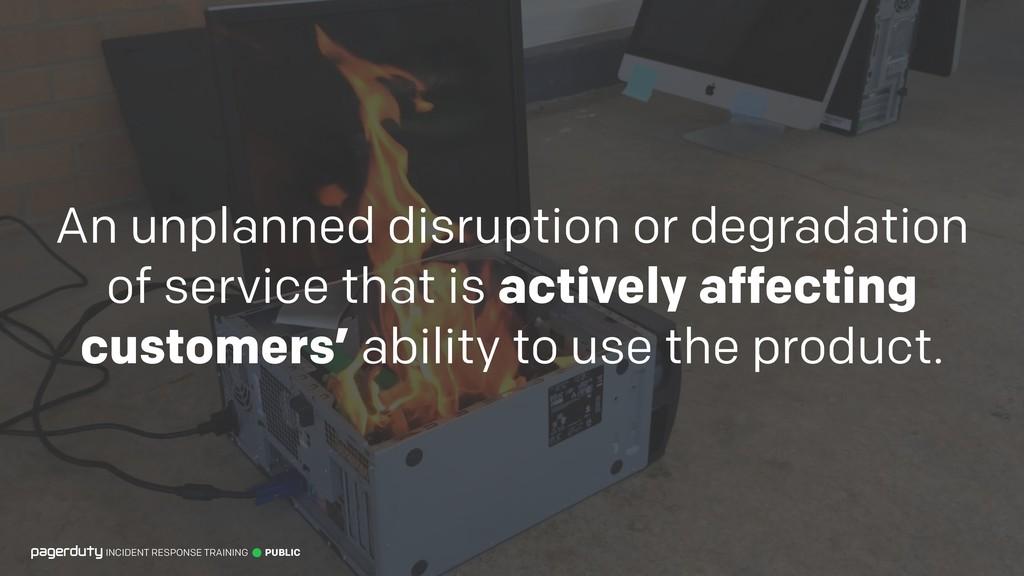 An unplanned disruption or degradation of servi...