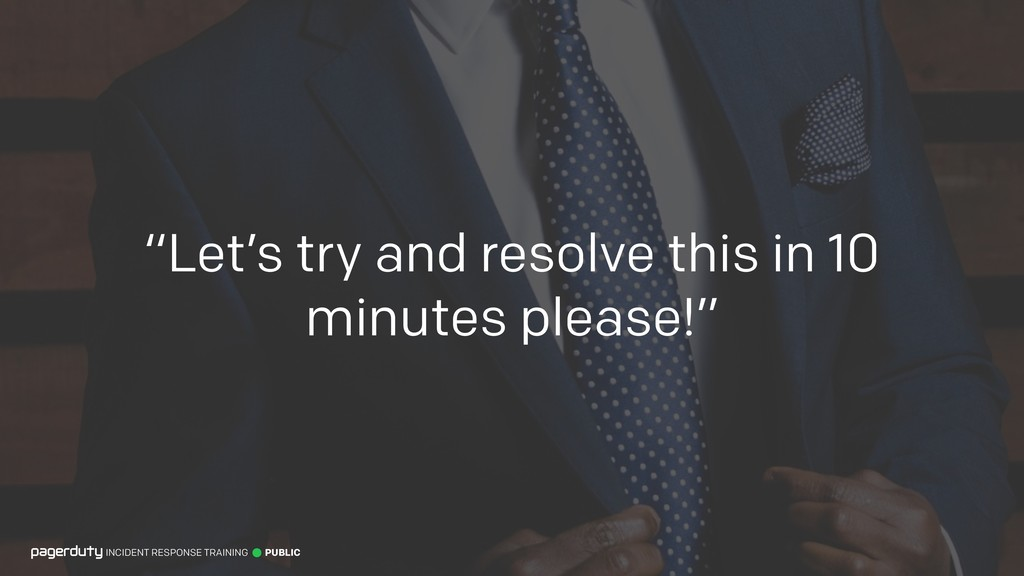 """""""Let's try and resolve this in 10 minutes pleas..."""