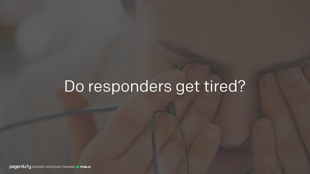 Do responders get tired? INCIDENT RESPONSE TRAI...