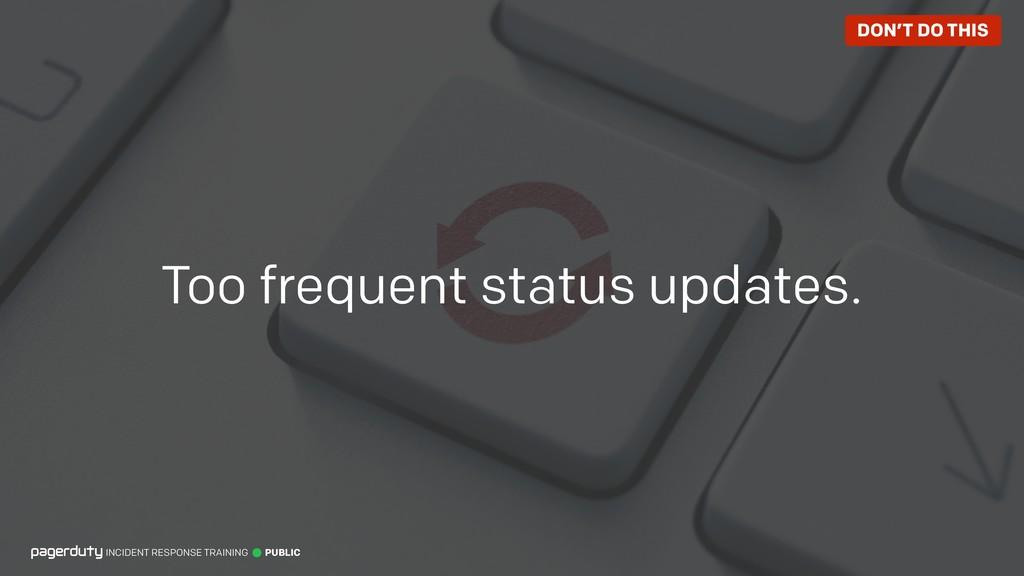 Too frequent status updates. INCIDENT RESPONSE ...
