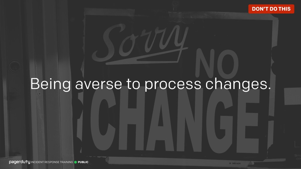 Being averse to process changes. INCIDENT RESPO...