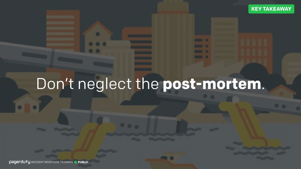 Don't neglect the post-mortem. INCIDENT RESPONS...
