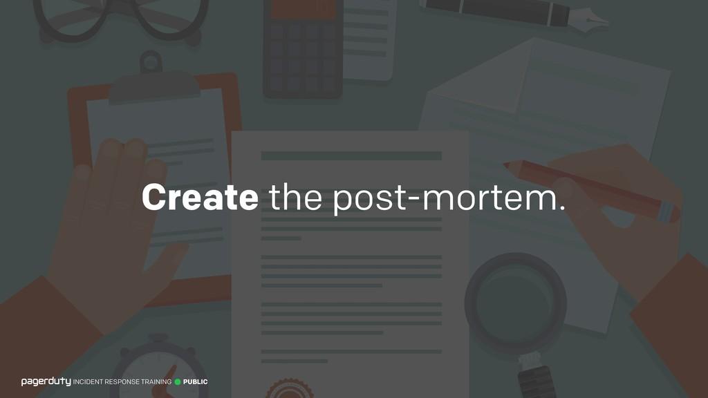 Create the post-mortem. INCIDENT RESPONSE TRAIN...
