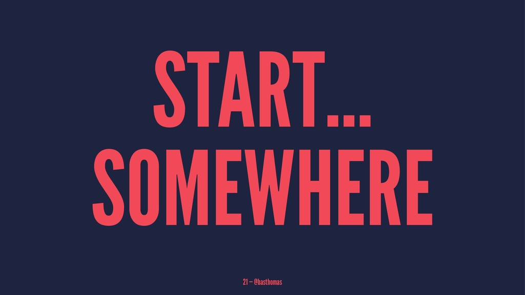 START... SOMEWHERE 21 — @basthomas