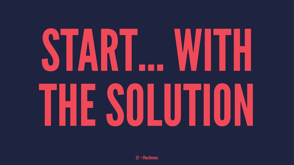 START... WITH THE SOLUTION 22 — @basthomas