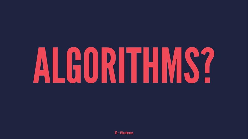 ALGORITHMS? 39 — @basthomas