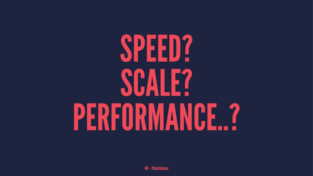 SPEED? SCALE? PERFORMANCE..? 40 — @basthomas