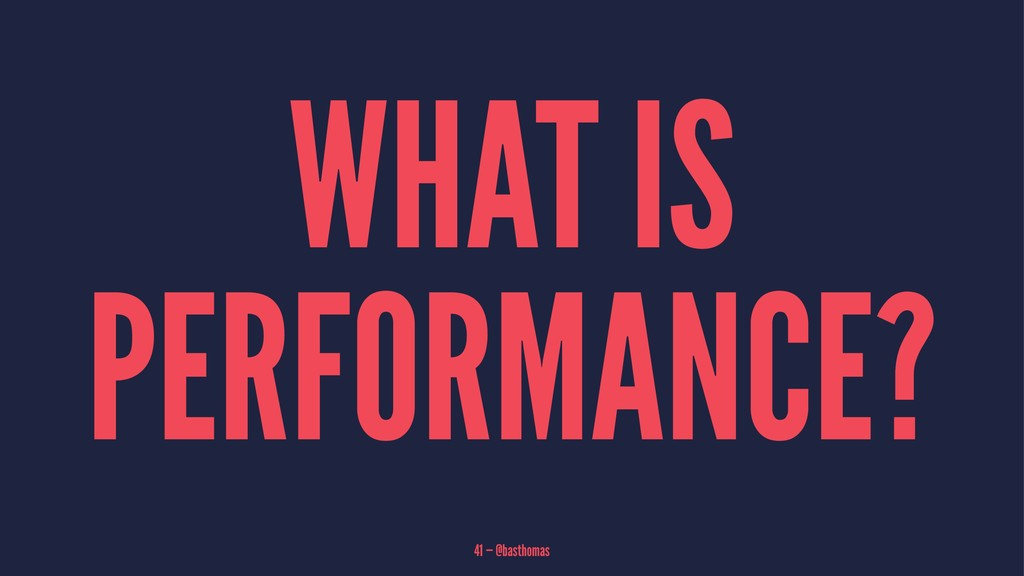 WHAT IS PERFORMANCE? 41 — @basthomas