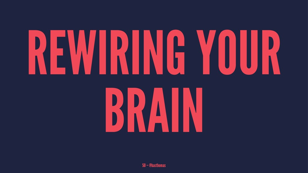 REWIRING YOUR BRAIN 50 — @basthomas