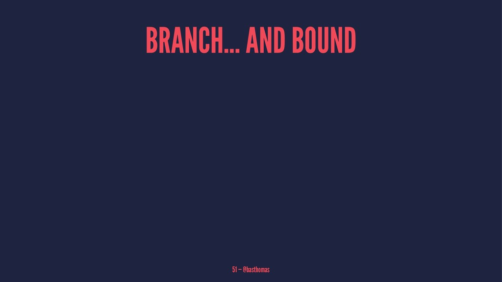 BRANCH... AND BOUND 51 — @basthomas