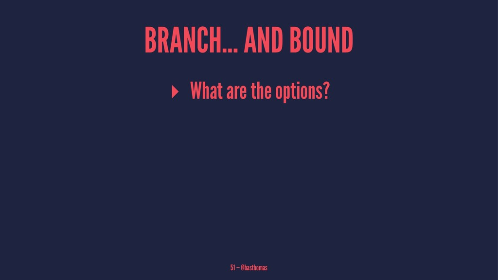 BRANCH... AND BOUND ▸ What are the options? 51 ...