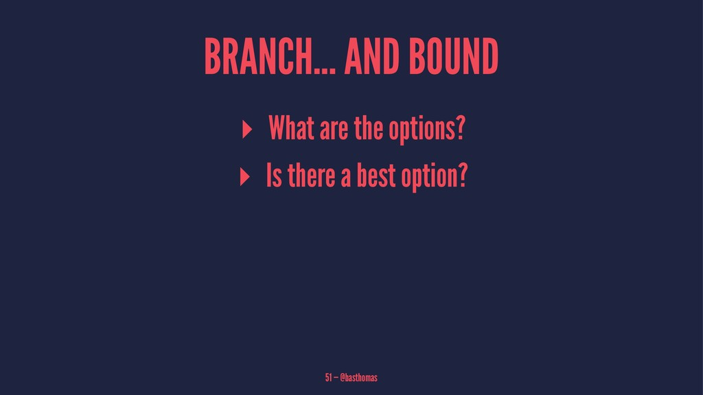 BRANCH... AND BOUND ▸ What are the options? ▸ I...