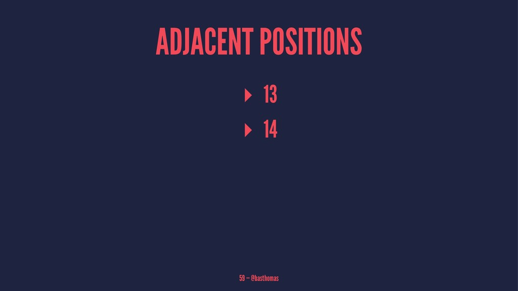 ADJACENT POSITIONS ▸ 13 ▸ 14 59 — @basthomas