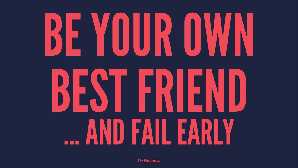 BE YOUR OWN BEST FRIEND ... AND FAIL EARLY 61 —...