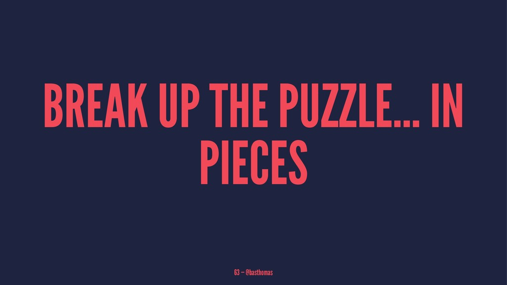 BREAK UP THE PUZZLE... IN PIECES 63 — @basthomas