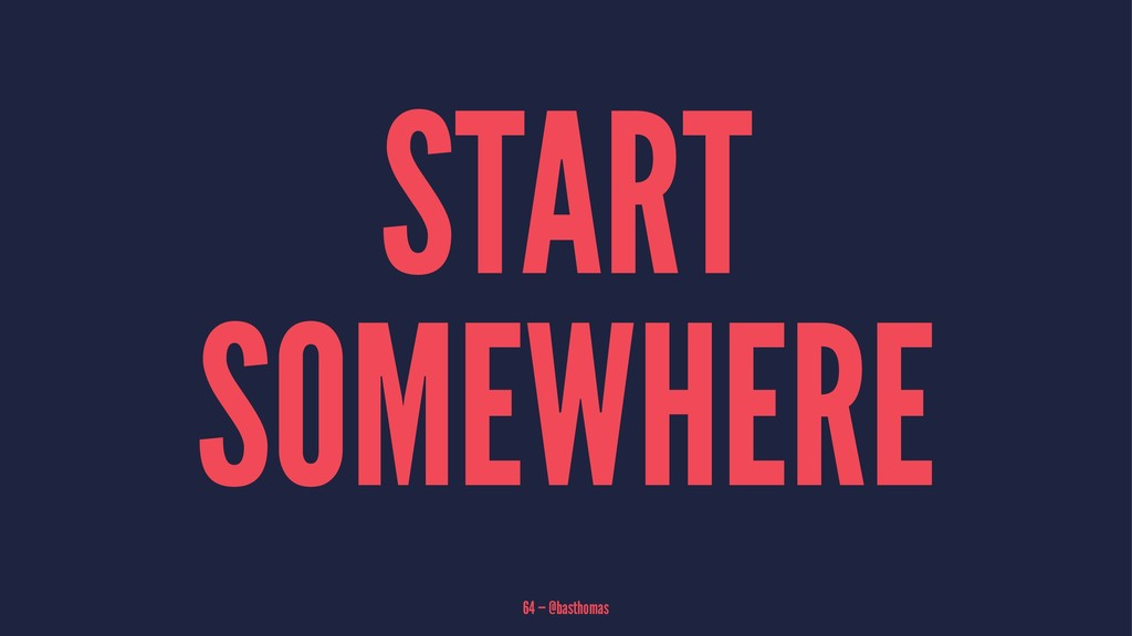 START SOMEWHERE 64 — @basthomas