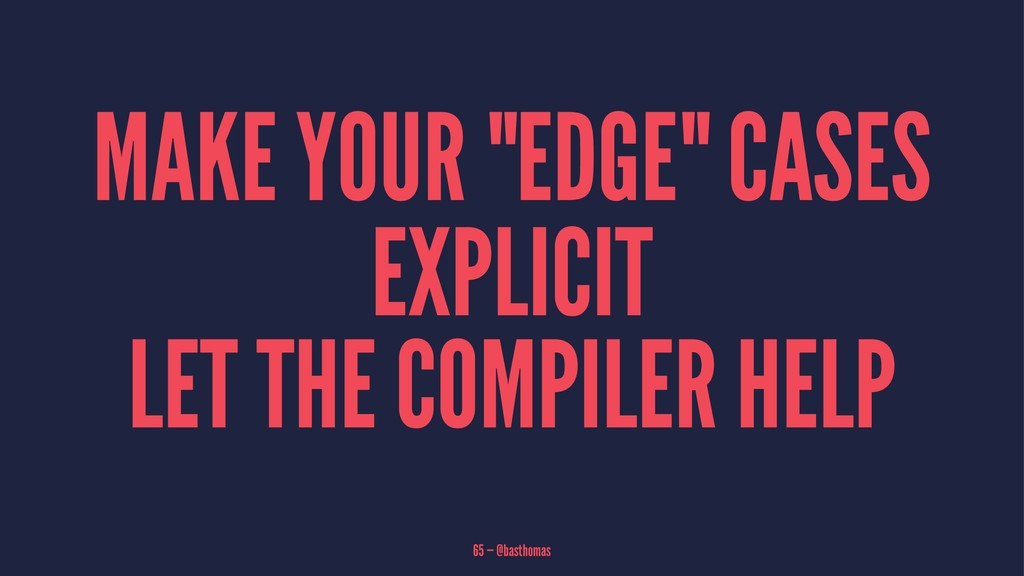 "MAKE YOUR ""EDGE"" CASES EXPLICIT LET THE COMPILE..."