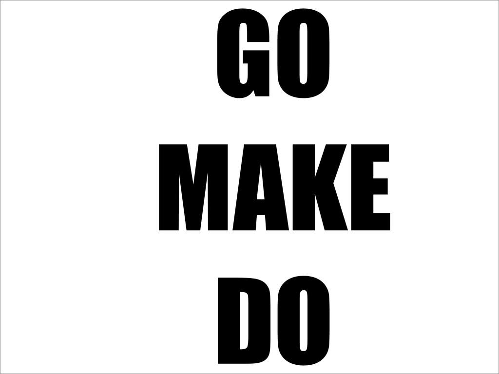 MAKE GO DO
