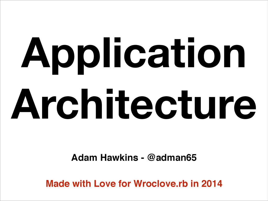 Application Architecture Adam Hawkins - @adman6...