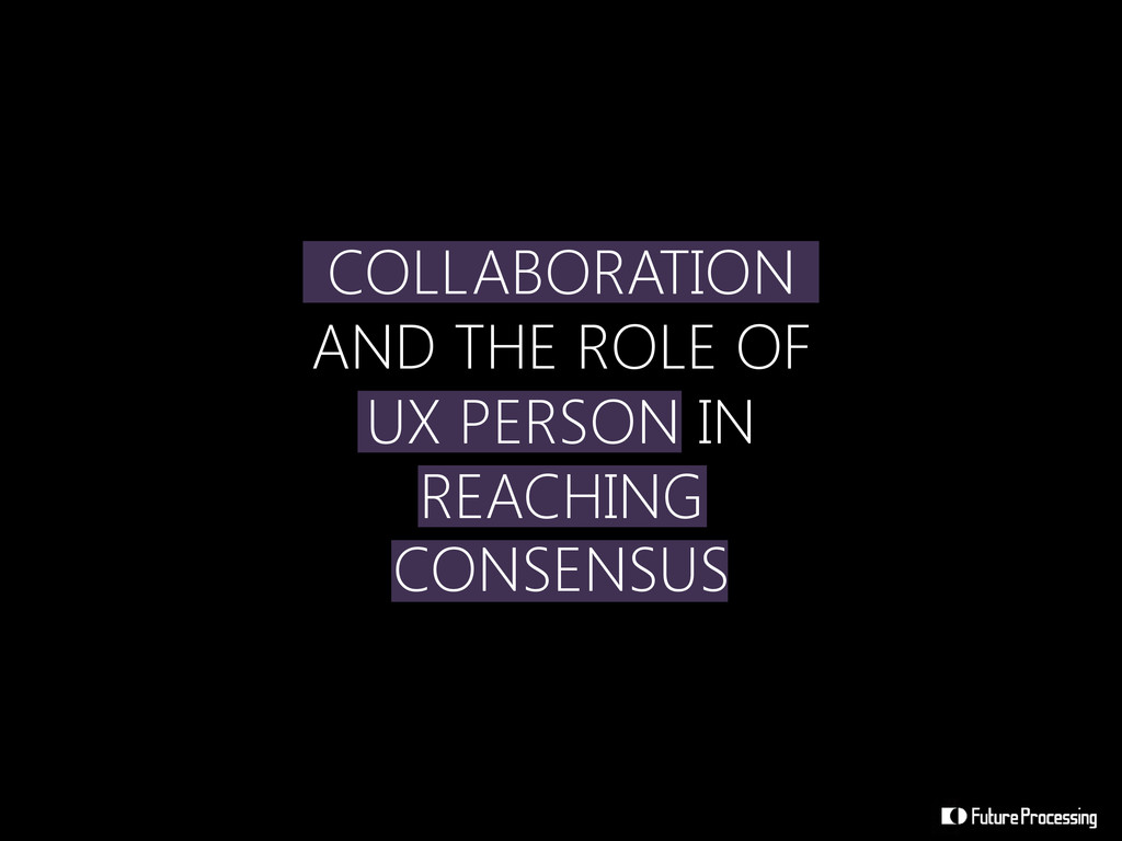 COLLABORATION AND THE ROLE OF UX PERSON IN REAC...