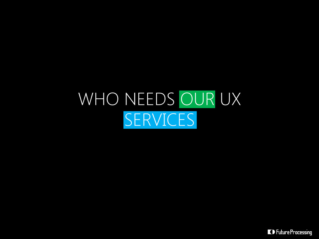 WHO NEEDS OUR UX SERVICES