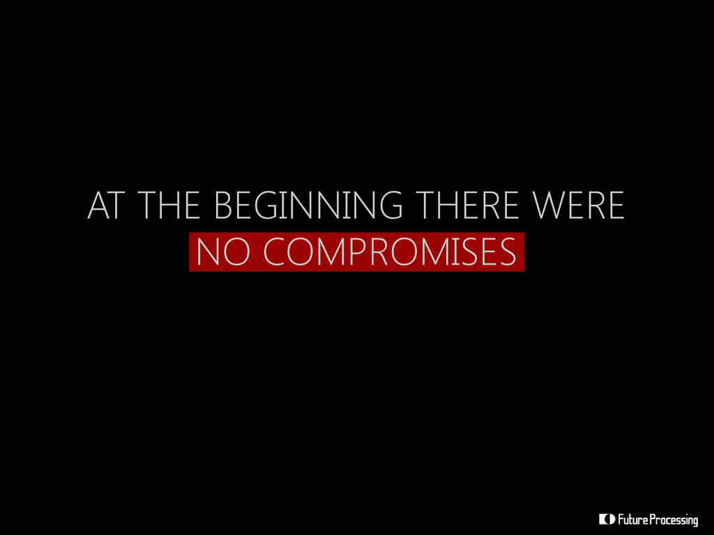 AT THE BEGINNING THERE WERE NO COMPROMISES