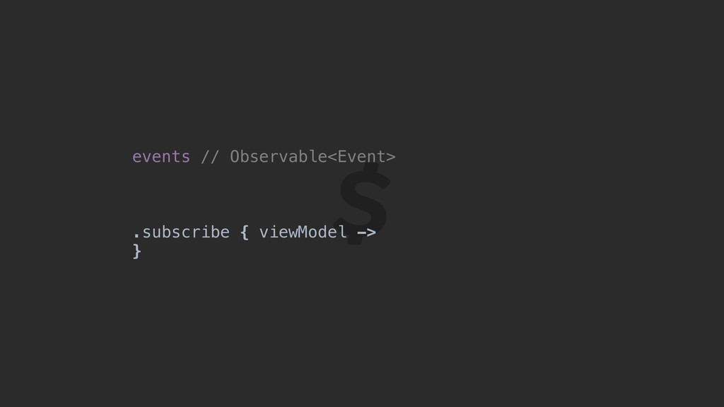 events // Observable<Event> .subscribe { viewMo...