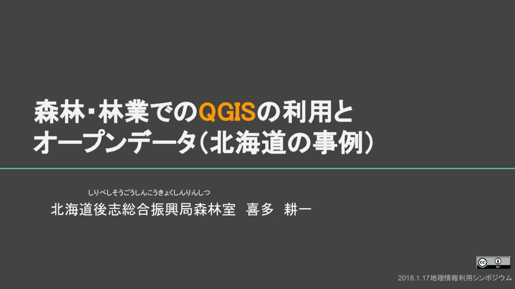 森林・林業でのQGISの利用と オープンデータ(北海道の事例) 北海道後志総合振興局森林室 喜...