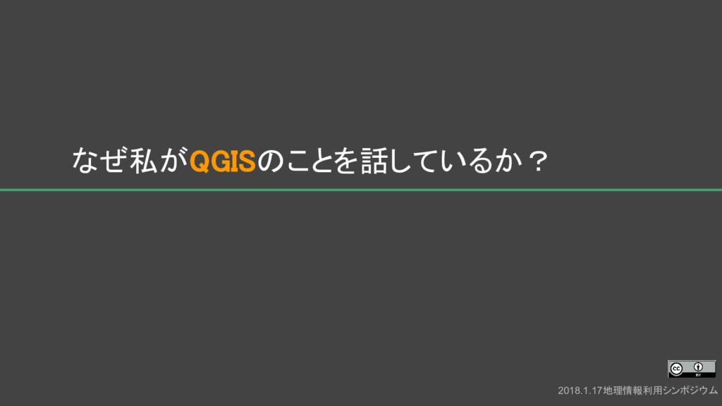 なぜ私がQGISのことを話しているか? 2018.1.17地理情報利用シンポジウム