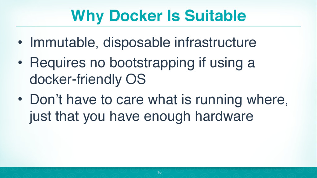 Why Docker Is Suitable • Immutable, disposable ...