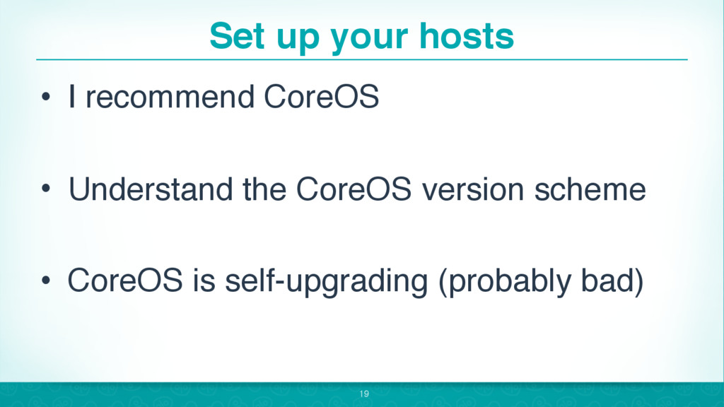 Set up your hosts • I recommend CoreOS • Unders...