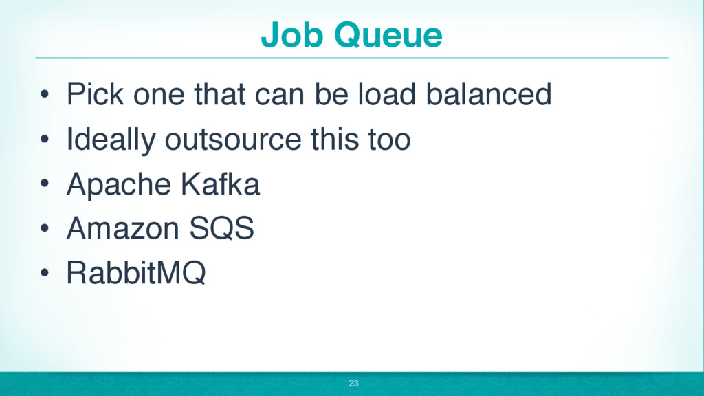 Job Queue • Pick one that can be load balanced ...