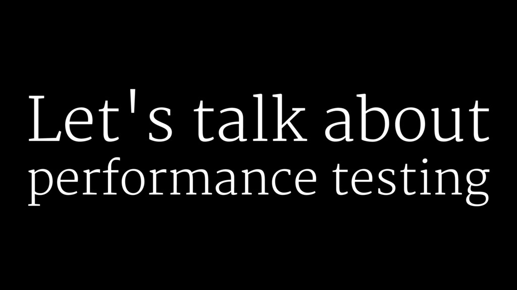 Let's talk about performance testing