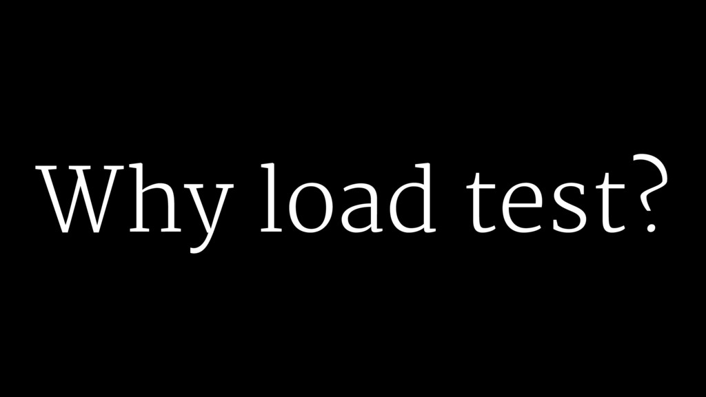 Why load test?