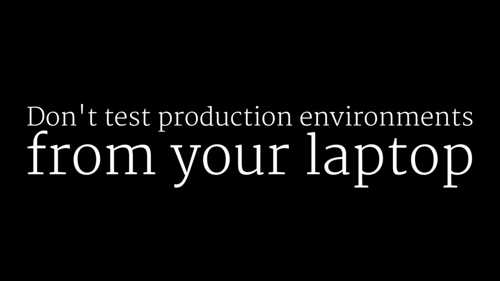 Don't test production environments from your la...