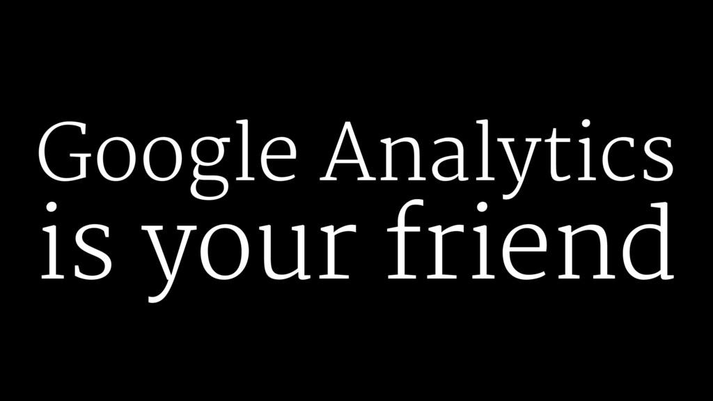 Google Analytics is your friend