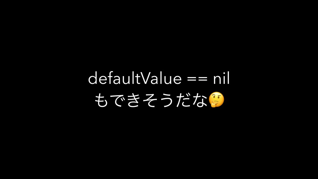 defaultValue == nil Ͱ͖ͦ͏ͩͳ