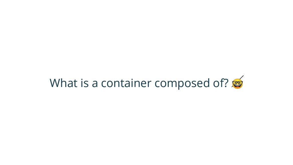 What is a container composed of?