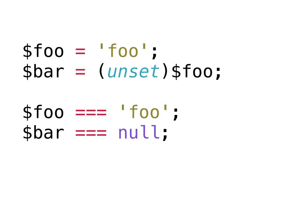 $foo = 'foo'; $bar = (unset)$foo; $foo === 'foo...