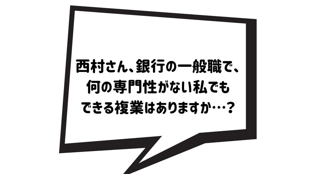 西村さん、銀行の一般職で、 何の専門性がない私でも できる複業はありますか…?
