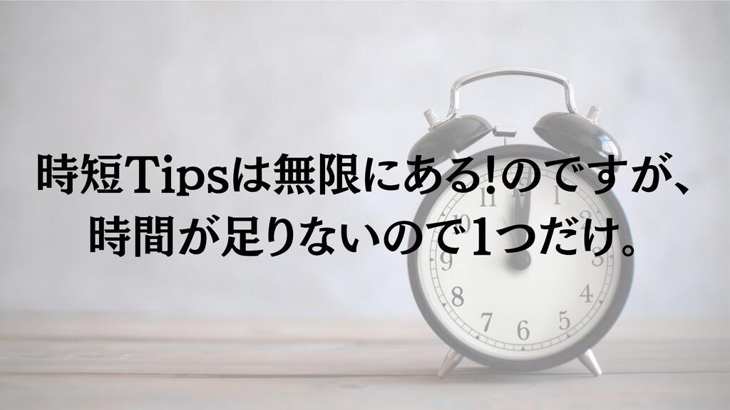 時短Tipsは無限にある!のですが、 時間が⾜りないので1つだけ。